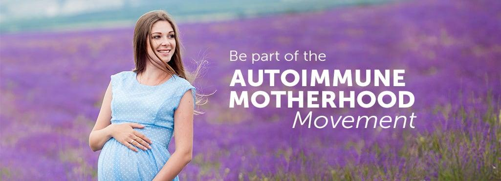 Be part of the AUTOIMMUNE MOTHERHOOD Movement